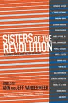 Sisters of the Revolution - A Feminist Speculative Fiction Anthology ebook by Ann VanderMeer, Jeff VanderMeer