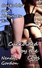 Cuckolds and Hotwives 3: Cuckolded by the Cops ebook by Neneh Gordon