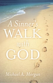 A Sinner's Walk with God ebook by Michael A. Morgan