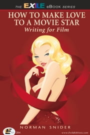 How to Make Love to a Movie Star - Writing for Film ebook by Norman Snider
