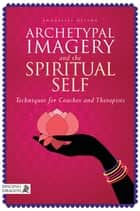 Archetypal Imagery and the Spiritual Self - Techniques for Coaches and Therapists ebook by Annabelle Nelson