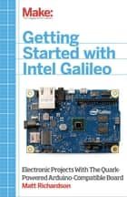 Getting Started with Intel Galileo - Electronic Projects with the Quark-Powered Arduino-Compatible Board ebook by Matt Richardson