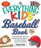 The Everything KIDS' Baseball Book - From baseball's history to today's favorite players—with lots of home run fun in between ebook by Greg Jacobs
