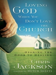Loving God When You Don't Love the Church - Opening the Door to Healing ebook by Chris Jackson,Dutch Sheets