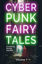 Cyberpunk Fairy Tales - Volume 1 ebook by George Saoulidis