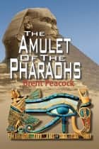 The Amulet of The Pharaohs ebook by Brent Peacock
