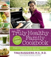 The Truly Healthy Family Cookbook - Mega-nutritious Meals that are Inspired, Delicious and Fad Free ebook by Tina Ruggiero