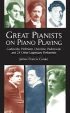 Great Pianists on Piano Playing - Godowsky, Hofmann, Lhevinne, Paderewski and 24 Other Legendary Performers ebook by James Francis Cooke