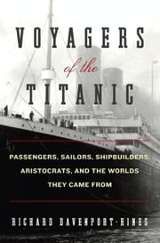 Voyagers of the Titanic - Passengers, Sailors, Shipbuilders, Aristocrats, and the Worlds They Came From ebook by Richard Davenport-Hines