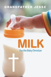 Milk - For the Baby Christian ebook by Grandfather Jesse