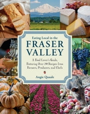 Eating Local in the Fraser Valley - A Food-Lover's Guide, Featuring Over 70 Recipes from Farmers, Producers, andChefs ebook by Angie Quaale
