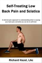 Self-Treating Low Back Pain and Sciatica: A referred pain approach to understanding what is causing your back pain and what you can do to self-treat. ebook by Richard Hazel
