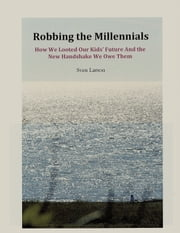 Robbing the Millennials: How We Looted Our Kids' Future And the New Handshake We Owe Them ebook by Sven Larson