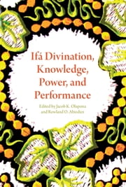 Ifá Divination, Knowledge, Power, and Performance ebook by Jacob K. Olupona,Rowland O. Abiodun