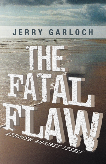 The Fatal Flaw - Atheism Against Itself ebook by Jerry Garloch