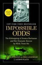 Impossible Odds - The Kidnapping of Jessica Buchanan and Her Dramatic Rescue by SEAL Team Six ebook by Jessica Buchanan, Erik Landemalm, Anthony Flacco