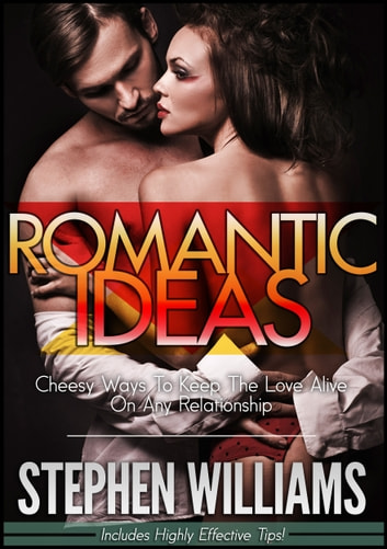 Romantic Ideas: Cheesy Ways To Keep The Love Alive On Any Relationship ebook by Stephen Williams