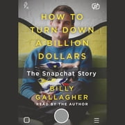 How to Turn Down a Billion Dollars - The Snapchat Story audiobook by Billy Gallagher