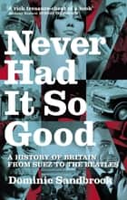 Never Had It So Good - A History of Britain from Suez to the Beatles ebook by Dominic Sandbrook