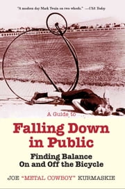 A Guide to Falling Down in Public - Finding Balance On and Off the Bicycle ebook by Joe Kurmaskie