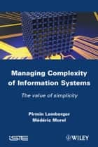 Managing Complexity of Information Systems ebook by Pirmin P. Lemberger,Mederic Morel