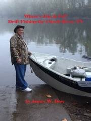 Where's Jim & Ed? Drift Fishing the Clinch River, TN ebook by James W. Dow