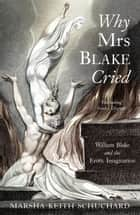 Why Mrs Blake Cried - William Blake and the Erotic Imagination ebook by Marsha Keith Schuchard