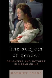 The Subject of Gender - Daughters and Mothers in Urban China ebook by Harriet Evans