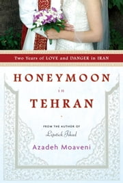 Honeymoon in Tehran - Two Years of Love and Danger in Iran ebook by Azadeh Moaveni