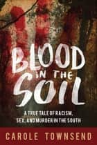 Blood in the Soil - A True Tale of Racism, Sex, and Murder in the South ebook by Carole Townsend