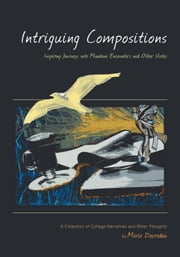 Intriguing Compositions: Inspiring Journeys into Mundane Encounters and Other Vi  - A Collection of Collage Narratives and Other Thoughts by Maria Dav ebook by Davradou, Maria