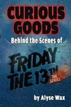 Curious Goods: Behind the Scenes of Friday the 13th: The Series ebook by Alyse Wax