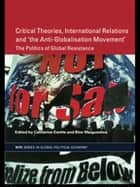 Critical Theories, IR and 'the Anti-Globalisation Movement' ebook by Catherine Eschle,Bice Maiguashca