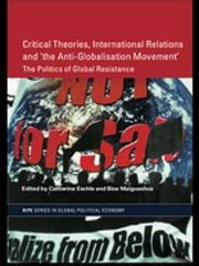 Critical Theories, IR and 'the Anti-Globalisation Movement' - The Politics of Global Resistance ebook by