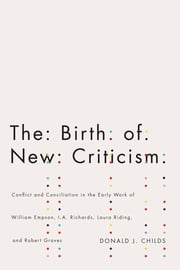 The Birth of New Criticism - Conflict and Conciliation in the Early Work of William Empson, I.A. Richards, Robert Graves, and Laura Riding ebook by Donald Childs