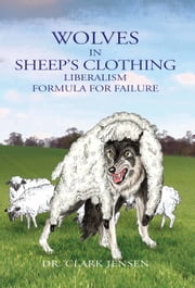 Wolves in Sheep's Clothing: Liberalism - Formula for Failure ebook by Clark Jensen