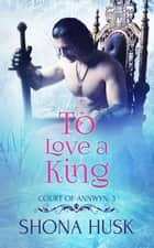To Love a King - Annwyn, #4 ebook by Shona Husk