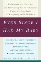 Ever Since I Had My Baby - Understanding, Treating, and Preventing the Most Common Physical Aftereffects of Pregnancy and Childbirth ebook by Roger Goldberg