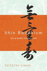 Shin Buddhism - Bits of Rubble Turn into Gold ebook by Taitetsu Unno
