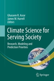Climate Science for Serving Society - Research, Modeling and Prediction Priorities ebook by Asrar Ghassem,James W. Hurrell
