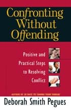 Confronting Without Offending - Positive and Practical Steps to Resolving Conflict ebook by Deborah Smith Pegues
