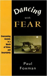 Dancing with Fear - Overcoming Anxiety in a World of Stress and Uncertainty ebook by Paul Foxman