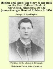 Robber and Hero: The Story of the Raid on the First National Bank of Northfield, Minnesota, by the James-Younger Band of Robbers in 1876 ebook by George. S. Huntington