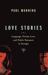Love Stories - Language, Private Love, and Public Romance in Georgia ebook by Paul Manning
