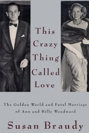 This Crazy Thing Called Love - The Golden World and Fatal Marriage of Ann and Billy Woodward ebook by Susan Braudy