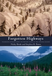 Forgotten Highways - Wilderness Journeys Down the Historic Trails of the Canadian Rockies ebook by Nicky L. Brink,Stephen R. Bown