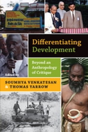 Differentiating Development - Beyond an Anthropology of Critique ebook by Soumhya Venkatesan,Thomas Yarrow
