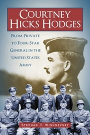 Courtney Hicks Hodges - From Private to Four-Star General in the United States Army ebook by Stephan T. Wishnevsky