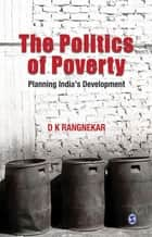 The Politics of Poverty - Planning India′s Development ebook by D K Rangnekar