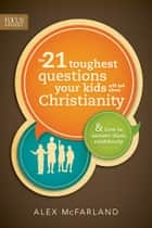 The 21 Toughest Questions Your Kids Will Ask about Christianity - & How to Answer Them Confidently ebook by Alex McFarland